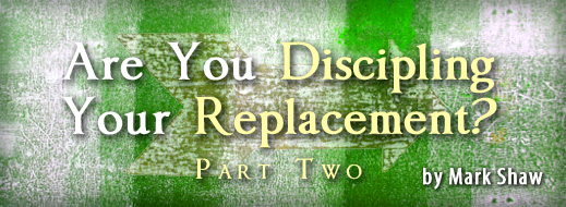Are You Discipling Your Replacement Part Two