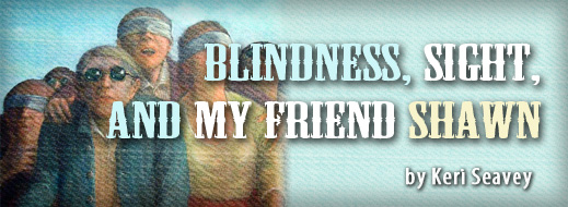 Blindness, Sight, and My Friend Shawn