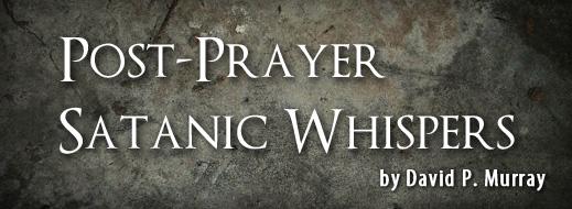 Post-Prayer Satanic Whispers