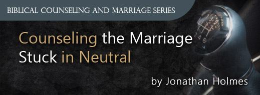 Biblical Counseling and Marriage Series - Counseling the Marriage Stuck in Neutral