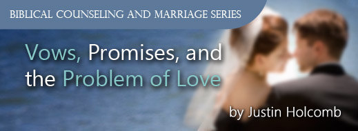 Biblical Counseling and Marriage Series - Vows, Promises, and the Problem of Love
