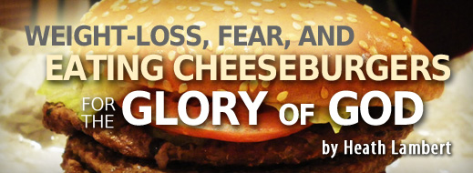 Weight-Loss, Fear, and Eating Cheeseburgers for the Glory of God