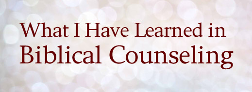 What I Have Learned in Biblical Counseling