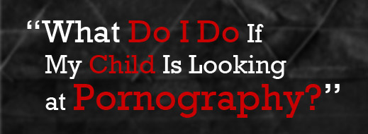 What Do I Do If My Child Is Looking at Pornography