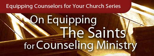 Equipping Series - On Equipping the Saints for Counseling Ministry