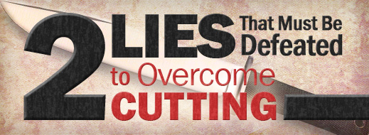 Cutting and Self Harm - 2 Lies That Must Be Defeated to Overcome Cutting