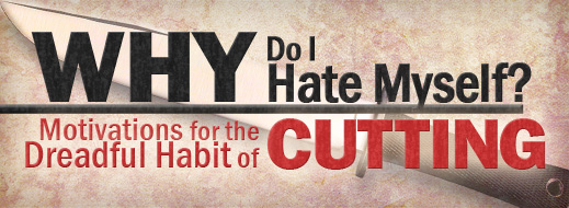 Cutting and Self Harm - Why Do I Hate Myself - Motivations for the Dreadful Habit of Cutting
