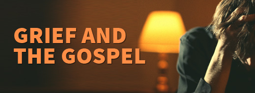 Grief Series - Grief and the Gospel