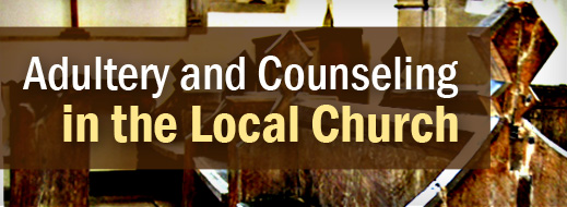 Local Church Series - Adultery and Counseling in the Local Church
