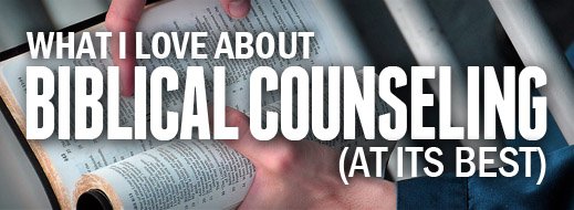 What I Love About Biblical Counseling (At Its Best)