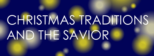 Christmas Traditions and the Savior