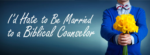 I'd Hate To Be Married to a Biblical Counselor
