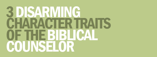 3 Disarming Character Traits of the Biblical Counselor