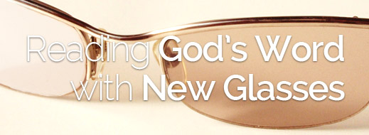 Reading God's Word with New Glasses
