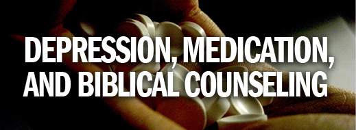 Depression, Medication, and Biblical Counseling