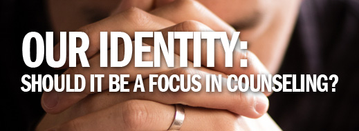 Identity in Christ Series - Our Identity…Should It Be a Focus in Counseling