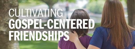 Cultivating Gospel-Centered Friendships