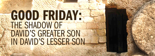 Easter 2014--Good Friday--The Shadow of David's Greater Son in David's Lesser Son
