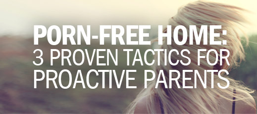 Porn-Free Home - 3 Proven Tactics for Proactive Parents