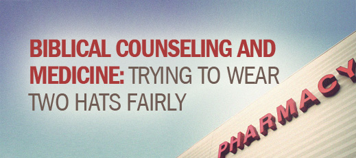 Biblical Counseling and Medication--Biblical Counseling and Medicine--Trying to Wear Two Hats Fairly