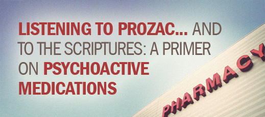 Biblical Counseling and Medication--Listening to Prozac and to the Scriptures--A Primer on Psychoactive Medications