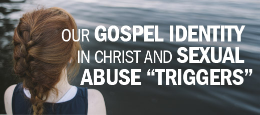 "Biblical Counseling and Suffering--Our Gospel Identity in Christ and Sexual Abuse ""Triggers"""