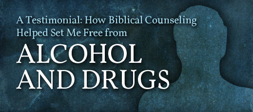 A Testimonial--How Biblical Counseling Helped Set Me Free from Alcohol and Drugs