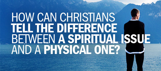 How Can Christians Tell the Difference Between a Spiritual Issue and a Physical One