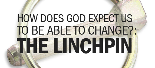 How Does God Expect Us to Be Able to Change--The Linchpin
