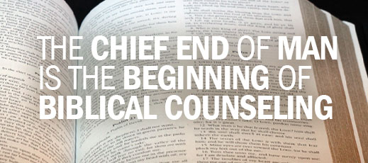The Chief End of Man Is the Beginning of Biblical Counseling