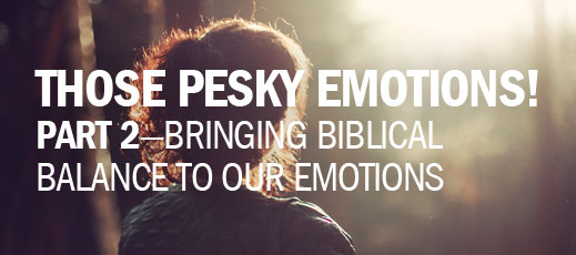 Those Pesky Emotions Part 2—Bringing Biblical Balance to Our Emotions