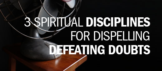 3 Spiritual Disciplines for Dispelling Defeating Doubts