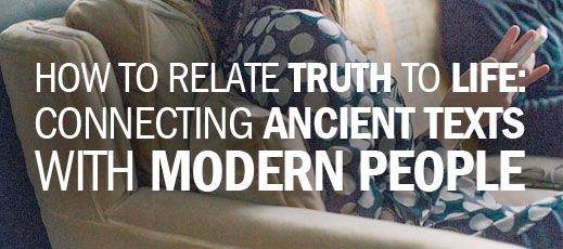 How to Relate Truth to Life--Connecting Ancient Texts with Modern People