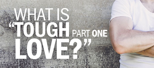 What Is Tough Love--Part One