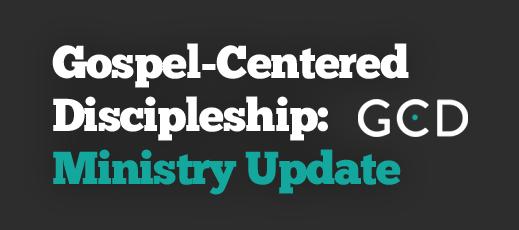 Gospel-Centered Discipleship--Ministry Update