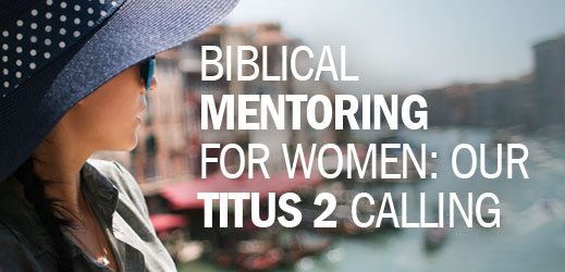 Biblical Counseling and Women's Issues--Biblical Mentoring for Women Our Titus 2 Calling