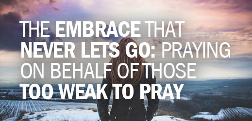 The Embrace that Never Lets Go--Praying on Behalf of Those Too Weak to Pray