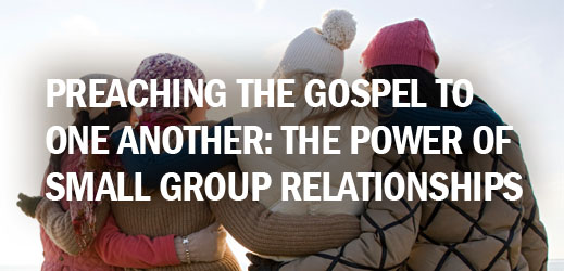 Biblical Counseling and Small Group Ministry--Preaching the Gospel to One Another--The Power of Small Group Relationships