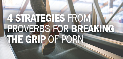 Addiction Series--4 Strategies from Proverbs for Breaking the Grip of Porn