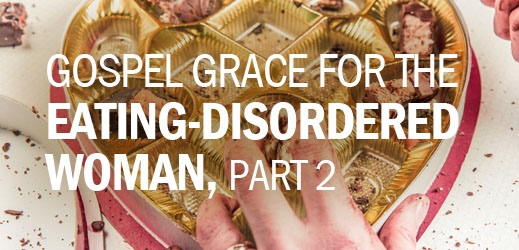 Gospel Grace for the Eating-Disordered Woman, Part 2